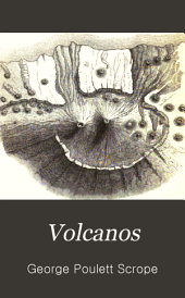 Volcanos: The Character of Their Phenomena, Their Share in the Structure and Composition of the Surface of the Globe, and Their Relation to Its Internal Forces. With a Descriptive Catalogue of All Known Volcanos and Volcanic Formations
