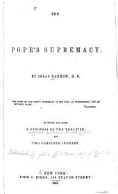The Pope's Supremacy: To which are Added a Sypopsis [!] of the Treatise; and Two Complete Indexes