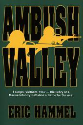 Ambush Valley: I Corps, Vietnam, 1967—the Story of a Marine Infantry Battalion's Battle for Survival
