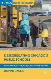 Desegregating Chicago's Public Schools: Policy Implementation, Politics, and Protest, 1965–1985