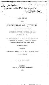 A lecture on the usefulness of lyceums: considered in connexion with the influence of the country and age in which we live ... delivered in Boston before the American Institute of Instruction, August 1831