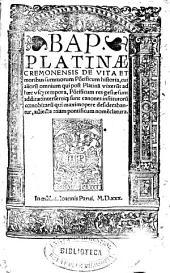 Bap. Platinae ... De vita et moribus summorum po[n]tificum historia, cui alioru[m] omnium qui post Platina[m] vixeru[n]t ad haec vsq[ue] tempora, po[n]tificum res gestae sunt additae: intersertiq[ue] sunt canones institutoru[m] coenobitaru[m] qui maximopere desiderabantur, adiecta etiam pontificum nomenclatura