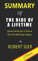 Summary of the Ride of a Lifetime by Robert Iger - Lessons Learned from 15 Years As CEO of the Walt Disney Company