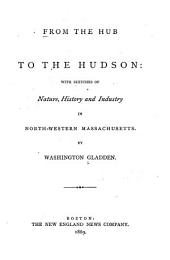 From the Hub to the Hudson: With Sketches of Nature, History and Industry in North-western Massachusetts