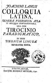 Joachimi Langii Colloquia Latina, tenerae puerorum aetati reliquis convenientiora, una cum tirocinio paradigmatico, in usum tirocinum linguae separatim edita