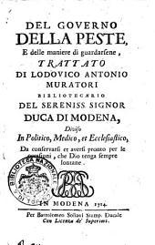 Del governo della peste, e delle maniere di guardarsene, trattato di Lodovico Antonio Muratori ... diviso in politico, medico, et ecclesiastico ..