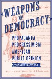 Weapons of Democracy: Propaganda, Progressivism, and American Public Opinion