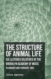 The Structure of Animal Life - Six Lectures Delivered at the Brooklyn Academy of Music in January and February, 1862