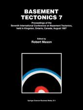 Basement Tectonics 7: Proceedings of the Seventh International Conference on Basement Tectonics, held in Kingston, Ontario, Canada, August 1987