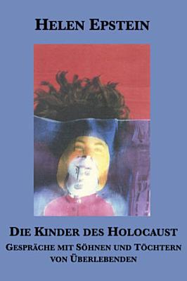 Die Kinder des Holocaust  Gespr  che mit S  hnen und T  chtern von   berlebenden PDF