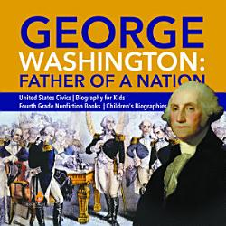 George Washington Father Of A Nation United States Civics Biography For Kids Fourth Grade Nonfiction Books Children S Biographies Book PDF