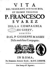 Vita del venerabil seruo di Dio, et esimio teologo p. Francesco Suarez della Compagnia di Giesù, scritta dal p. Gioseppe Massei della medesima Compagnia