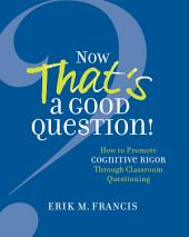 Now That's a Good Question!: How to Promote Cognitive Rigor Through Classroom Questioning