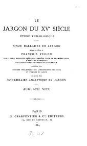 Le jargon du xve siècle: étude philologique. Onze ballades en jargon attribuées à F. Villon précédées d'un discours sur l'organisation des gueux et l'origine du jargon et suivies d'un vocabulaire analytique du jargon par A. Vitu
