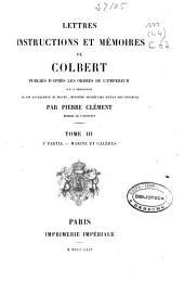 Lettres, instructions et mémoires de Colbert: 1e partie. Marine et galères ; 2e partie. Instructions au Mis de Seignelay. Colonies