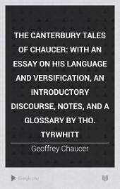 The Canterbury Tales of Chaucer: With an Essay on His Language and Versification, an Introductory Discourse, Notes, and a Glossary by Tho. Tyrwhitt, Volume 1