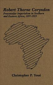 Robert Thorne Coryndon: Proconsular Imperialism in Southern and Eastern Africa, 1897-1925