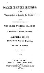 Commerce of the Prairies, Or, The Journal of a Santa Fe Trader: During Eight Expeditions Across the Great Western Prairies, and a Residence of Nearly Nine Years in Northern Mexico ...