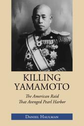 Killing Yamamoto: The American Raid That Avenged Pearl Harbor