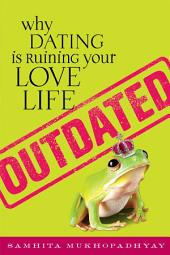 Outdated: Why Dating Is Ruining Your Love Life