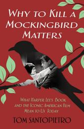 Why To Kill a Mockingbird Matters: What Harper Lee's Book and the Iconic American Film Mean to Us Today