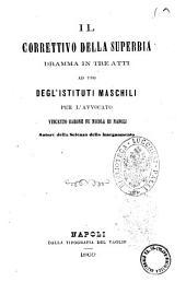 Il correttivo della superbia dramma in tre atti ad uso degl'istituti maschili per l'avvocato Vincenzo Barone fu Nicola di Napoli