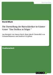 """Die Darstellung der Barocklyriker in Günter Grass' """"Das Treffen in Telgte """": Am Beispiel von Simon Dach, Hans Jakob Christoffel von Grimmelshausen und Andreas Gryphius"""