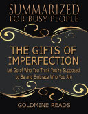 The Gifts of Imperfection - Summarized for Busy People: Let Go of Who You Think You're Supposed to Be and Embrace Who You Are