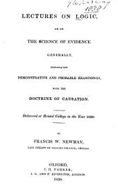 Lectures on logic: or on the science of evidence : generally embracing both demonstrative and probable reasonings with the doctrine of causation