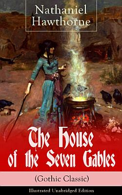 The House of the Seven Gables  Gothic Classic    Illustrated Unabridged Edition  Historical Novel about Salem Witch Trials from the Renowned American Author of  The Scarlet Letter  and  Twice Told Tales  with Biography PDF
