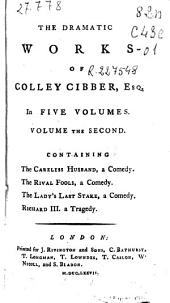 The Dramatic Works of Colley Cibber ...: In Five Volumes : Volume the Second