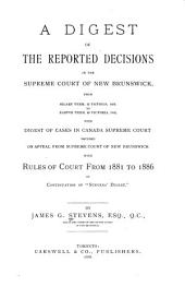 "A Digest of the Reported Decisions in the Supreme Court of New Brunswick: From Hilary Term, 42 Victoria 1879 to Eastern Term, 49 Victoria 1886 : with Digest of Cases in Canada Supreme Court Decided on Appeal from Supreme Court of New Brunswick : with Rules of Court from 1881 to 1886, in Continuation of ""Stevens' Digest"""
