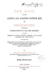 The Book of the Ancient and Accepted Scottish Rite of Freemasonry: Containing Instructions on All the Degrees from the Third to the Thirty-third, and Last Degree of the Rite; Together with Ceremonies of Inauguration, Institution, Installation, Grand Visitations, Refections, Lodges of Sorrow, Adoption, Constitutions, General Regulations, Calendar, Etc