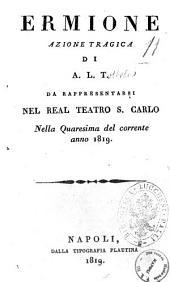 Ermione azione tragica di A.L.T. da rappresentarsi nel Real Teatro S. Carlo nella Quaresima del corrente anno 1819 [la musica è del signor Gioacchino Rossini]