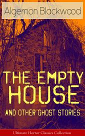 The Empty House and Other Ghost Stories – Ultimate Horror Classics Collection: From one of the most prolific writers of ghost stories, known for The Willows, The Wendigo, Jimbo, The Human Chord, The Education of Uncle Paul, John Silence, The Listener and Other Stories…