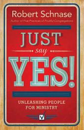 Just Say Yes!: Unleashing People for Ministry