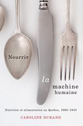 Nourrir la machine humaine: Nutrition et alimentation au Québec, 1860-1945