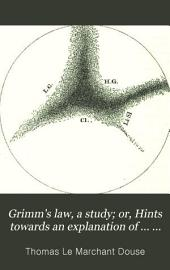 "Grimm's Law: a Study: Or Hints Towards an Explanation of the So-called ""lautverschiebung""; to which are Added Some Remarks on the Primitive Indo-European K and Several Appendices"