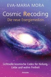 Cosmic Recoding - Die neue Energiemedizin: Lichtvolle kosmische Codes für Heilung, Liebe und wahre Freiheit