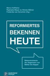 Reformiertes Bekennen heute: Bekenntnistexte der Gegenwart von Belhar bis Kappel