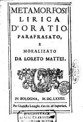Metamorfosi lirica d'Oratio. Parafrasato, e moralizato da Loreto Mattei