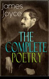 The Complete Poetry of James Joyce: The Collections Chamber Music, Pomes Penyeach and Other Poems from the Author of Ulysses, Dubliners, Finnegans Wake & A Portrait of the Artist as a Young Man