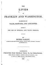 The Lives of Franklin and Washington: Illustrated by Tales, Sketches, and Anecdotes : Adapted to the Use of Schools, and Young Persons