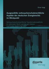 Ausgewählte verbraucherschutzrechtliche Aspekte des deutschen Energierechts im Blickpunkt: Verbraucherschutzrechtliche Transformationsdefizite im nationalen Recht und die sich daraus ergebenden Spannungsfelder
