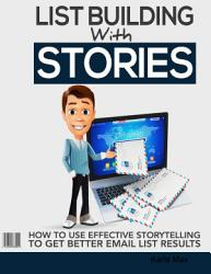 List Building With Stories   How to Use Effective Storytelling to Get Better Email List Results PDF
