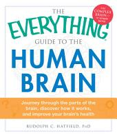 The Everything Guide to the Human Brain: Journey Through the Parts of the Brain, Discover How It Works, and Improve Your Brain's Health
