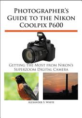 Photographer's Guide to the Nikon Coolpix P600: Getting the Most from Nikon's Superzoom Digital Camera