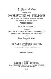 A Digest of Cases Relating to the Construction of Buildings, the Liability and Rights of Architects, Surveyors and Builders in Relation Thereto, with Notes: And an Appendix Containing Forms of Pleadings, Building Agreements and Leases, and Conditions of Contracts, and Some Unreported Cases