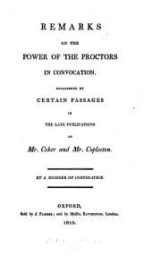 Remarks on the power of the proctors in Convocation, occasioned by certain passages in the late publications of mr. Coker and mr. Copleston, by a member of Convocation