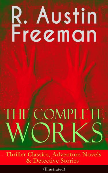 The Complete Works Of R Austin Freeman Thriller Classics Adventure Novels Detective Stories Illustrated